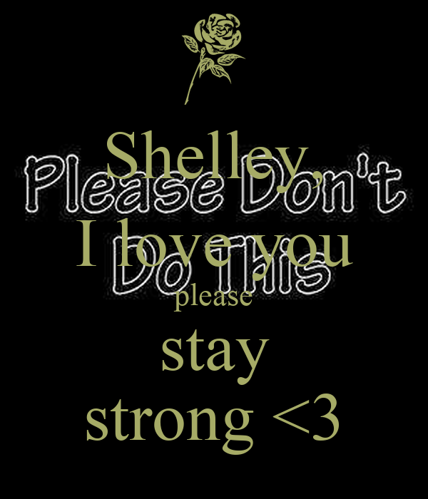 Shelley, I love you please stay strong <3