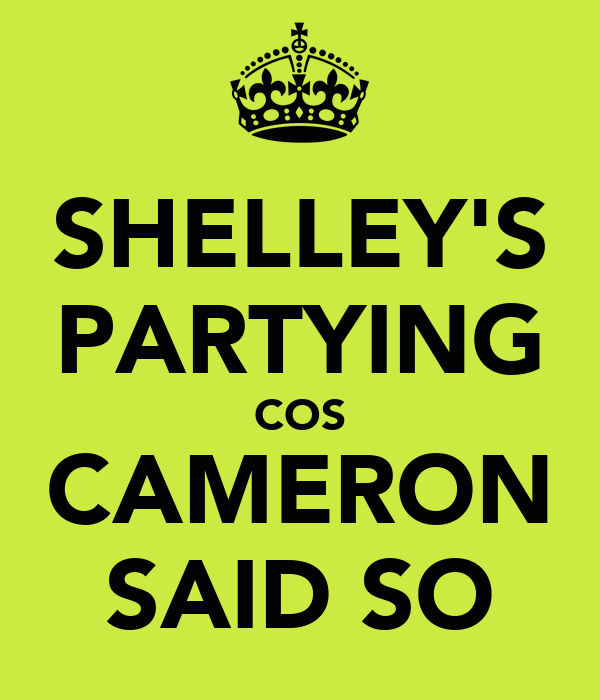 SHELLEY'S PARTYING COS CAMERON SAID SO