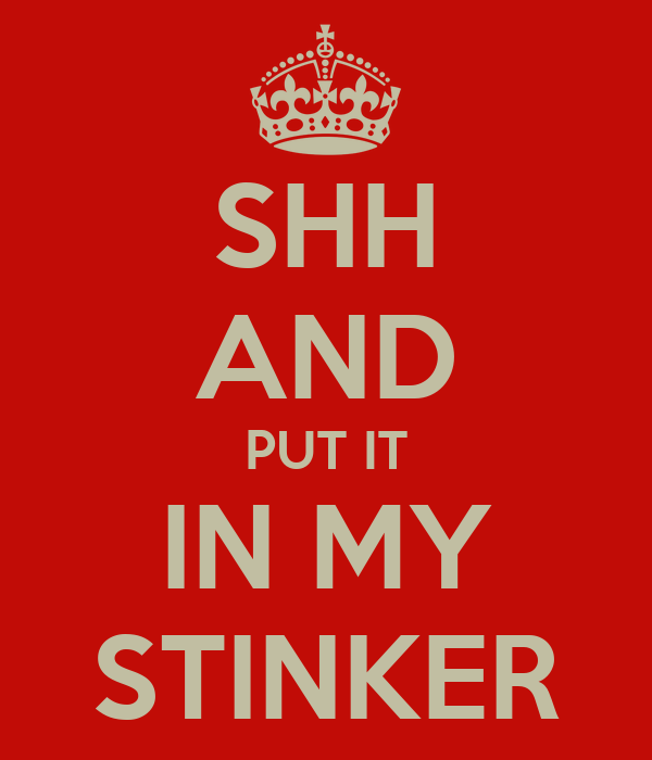 SHH AND PUT IT IN MY STINKER