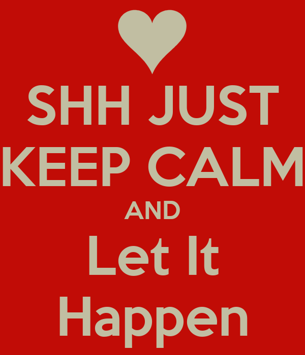 SHH JUST KEEP CALM AND Let It Happen
