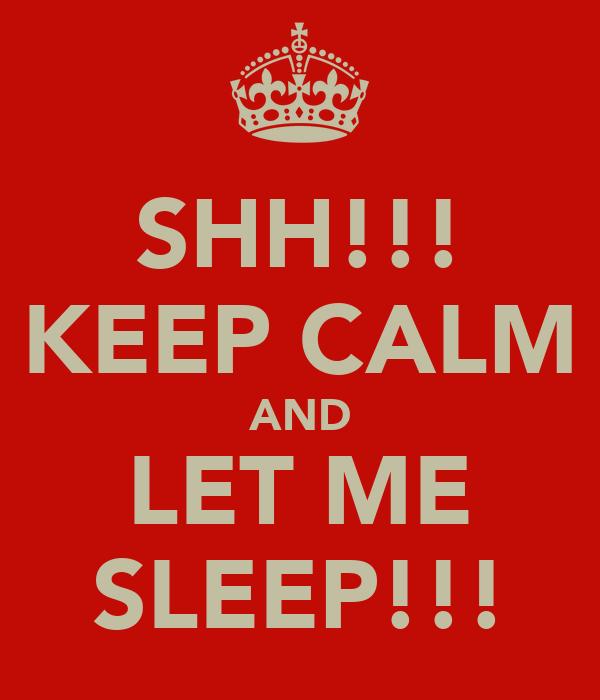 SHH!!! KEEP CALM AND LET ME SLEEP!!!