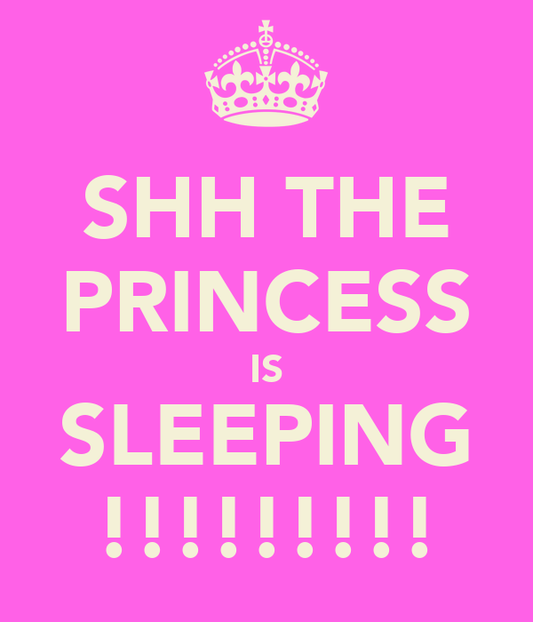 SHH THE PRINCESS IS SLEEPING !!!!!!!!!