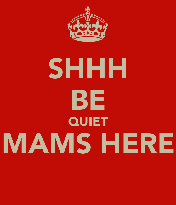 SHHH BE QUIET MAMS HERE