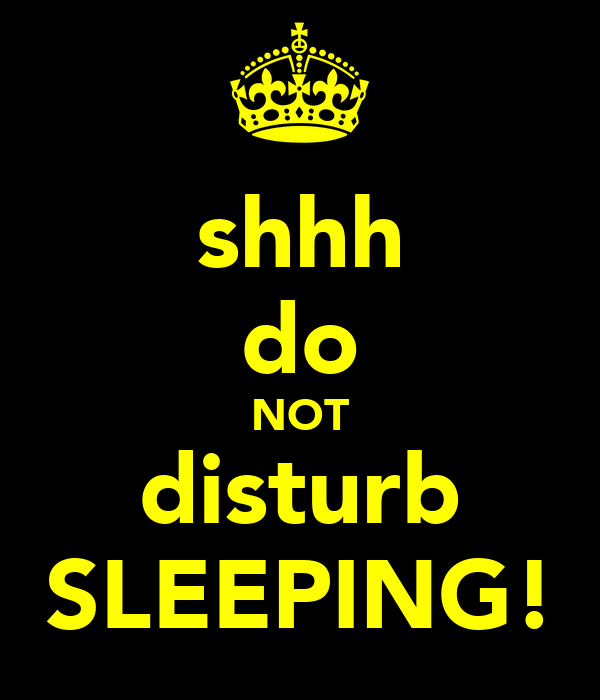 shhh do NOT disturb SLEEPING!