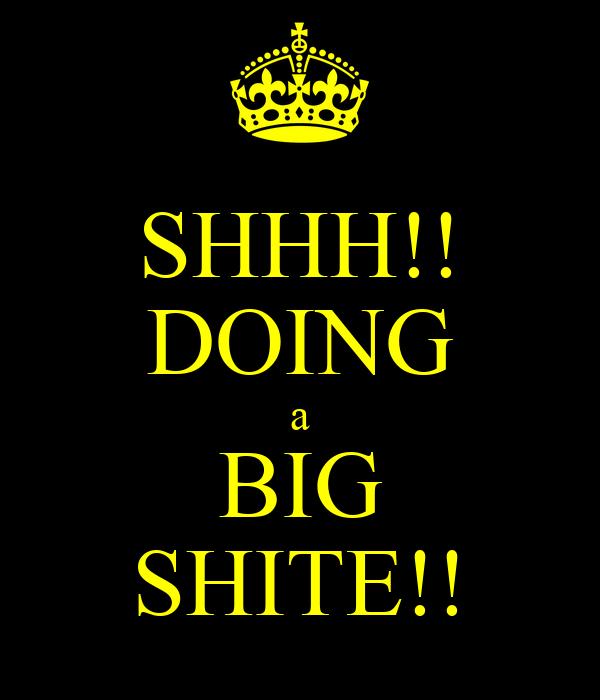 SHHH!! DOING a BIG SHITE!!