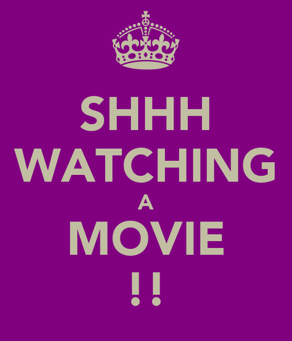 SHHH WATCHING A MOVIE !!