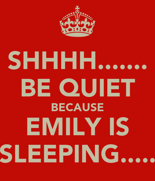 SHHHH....... BE QUIET BECAUSE EMILY IS SLEEPING.....