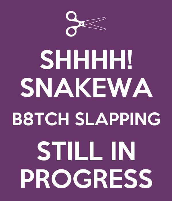 SHHHH! SNAKEWA B8TCH SLAPPING STILL IN PROGRESS