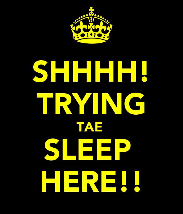 SHHHH! TRYING TAE  SLEEP  HERE!!