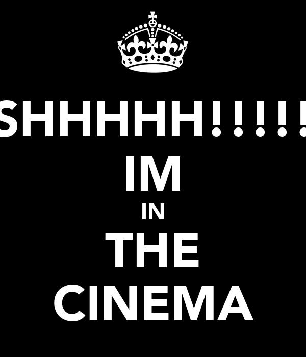 SHHHHH!!!!! IM IN THE CINEMA