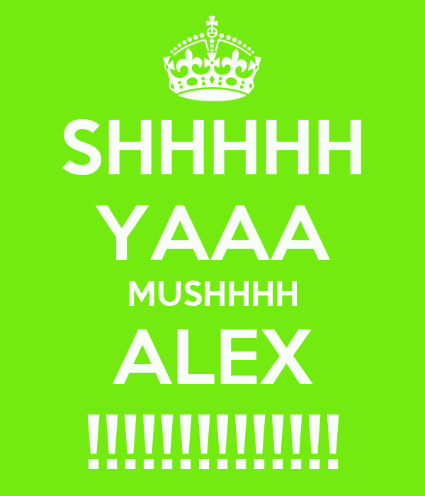 SHHHHH YAAA MUSHHHH ALEX !!!!!!!!!!!!!!