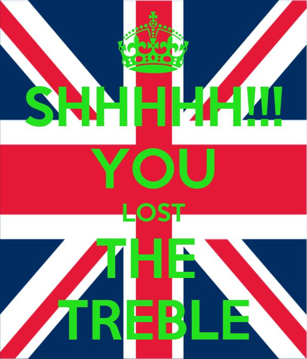 SHHHHH!!! YOU LOST THE  TREBLE