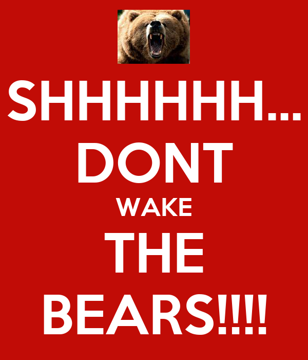 SHHHHHH... DONT WAKE THE BEARS!!!!