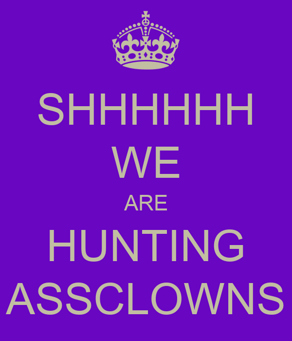 SHHHHHH WE ARE HUNTING ASSCLOWNS