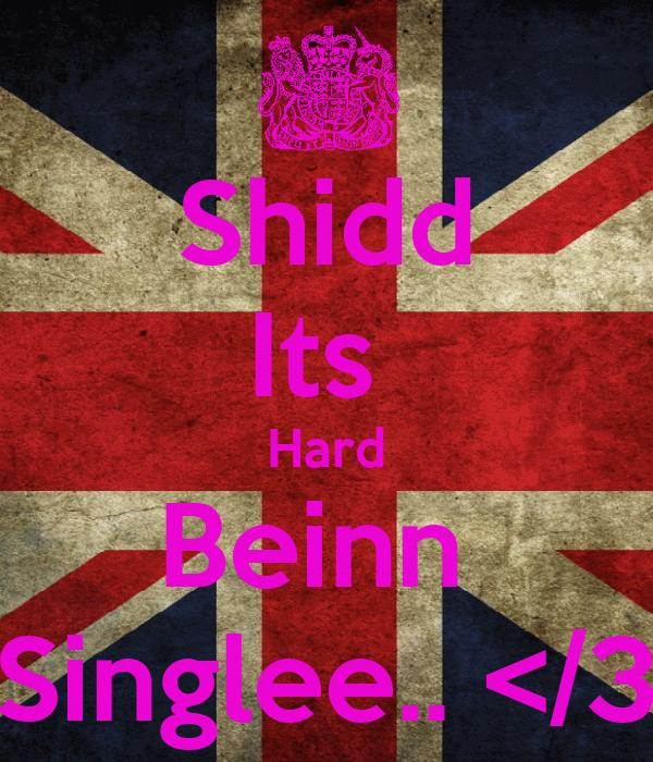 Shidd Its  Hard Beinn  Singlee.. </3