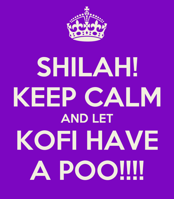 SHILAH! KEEP CALM AND LET KOFI HAVE A POO!!!!