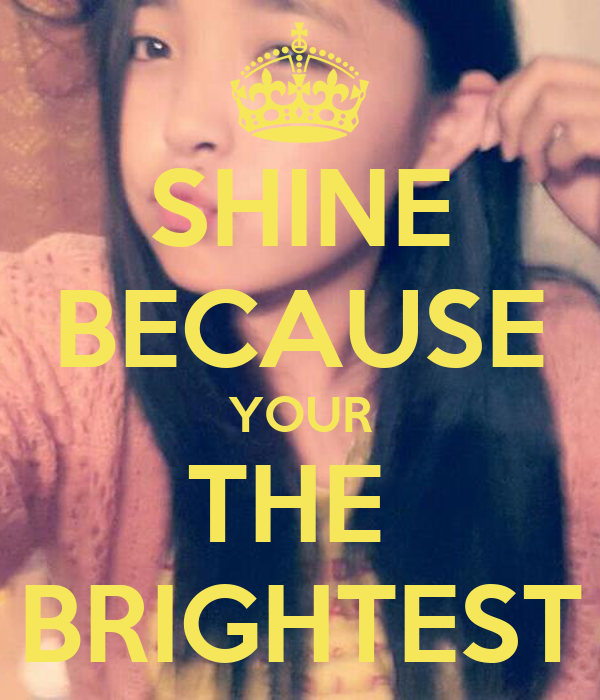 SHINE BECAUSE YOUR THE  BRIGHTEST