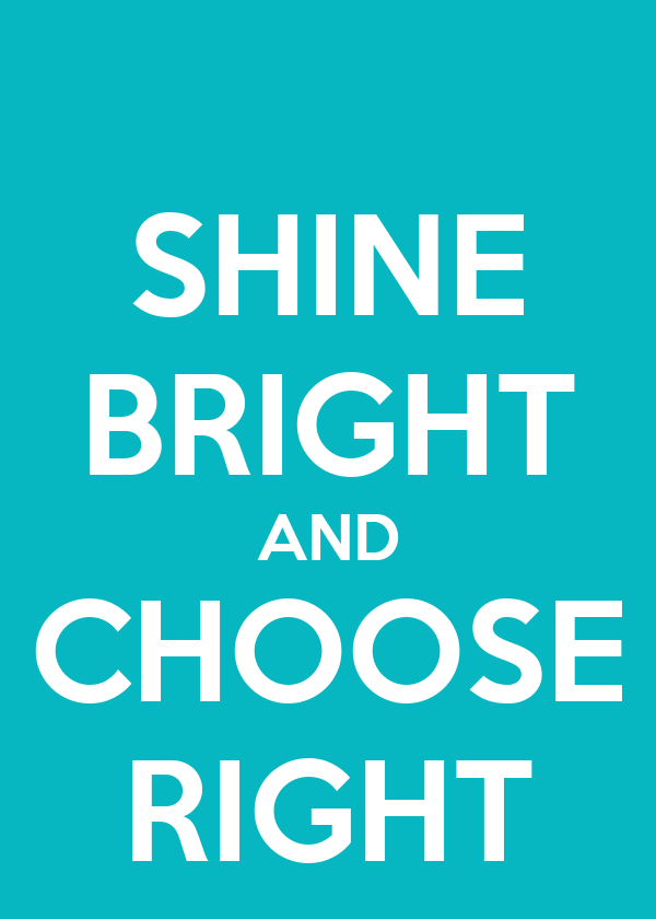 SHINE BRIGHT AND CHOOSE RIGHT