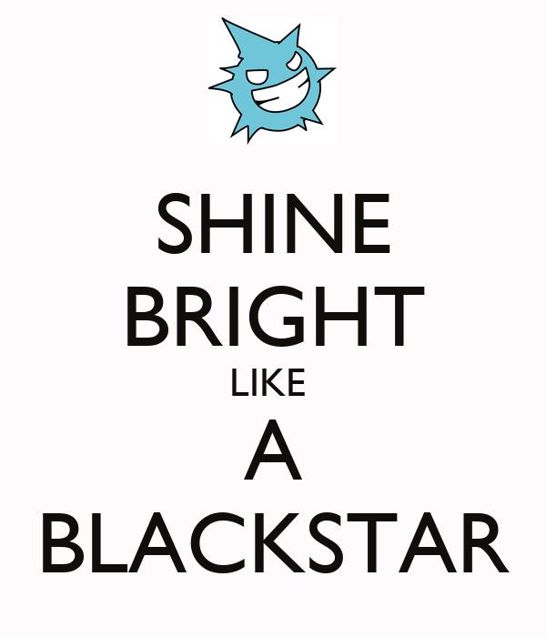 SHINE BRIGHT LIKE  A BLACKSTAR