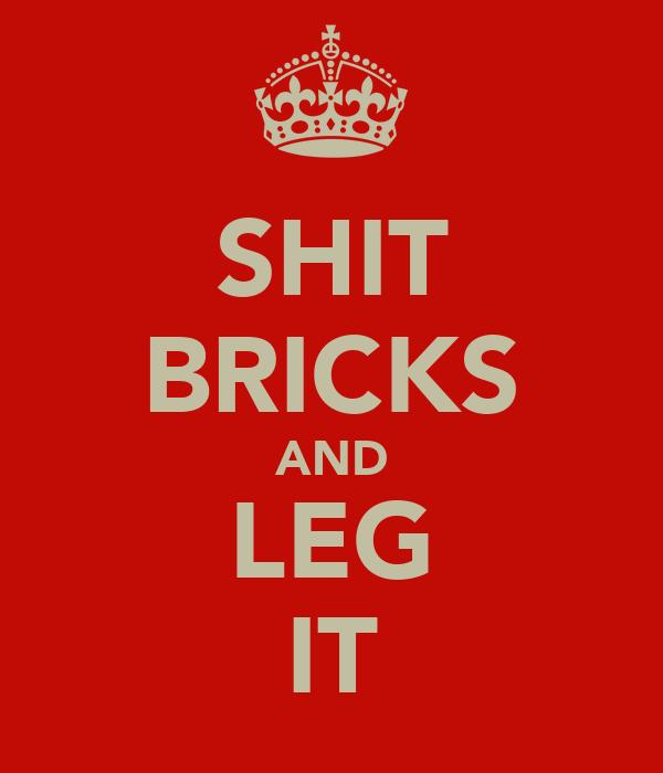SHIT BRICKS AND LEG IT