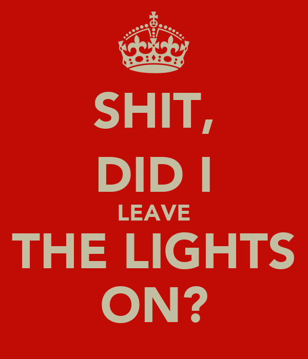 SHIT, DID I LEAVE THE LIGHTS ON?