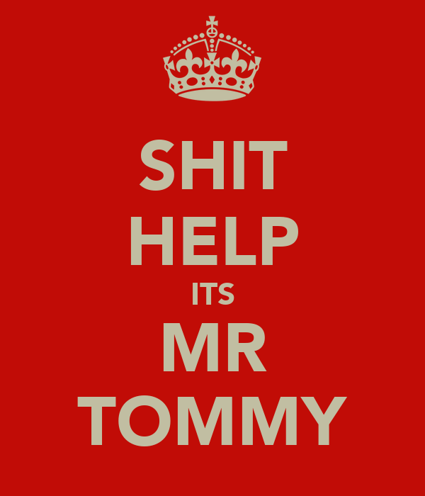 SHIT HELP ITS MR TOMMY