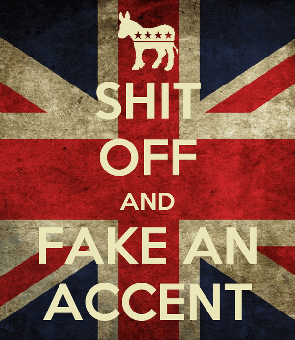 SHIT OFF AND FAKE AN ACCENT