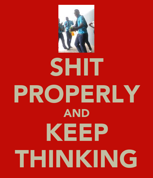 SHIT PROPERLY AND KEEP THINKING