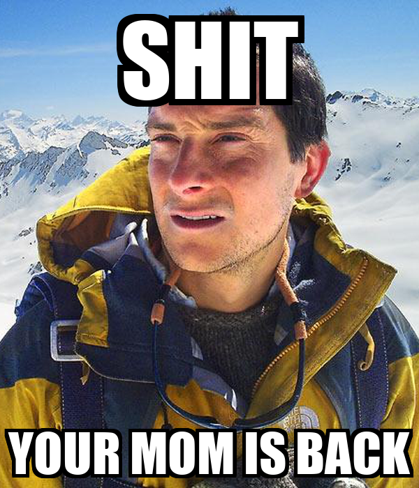 SHIT YOUR MOM IS BACK