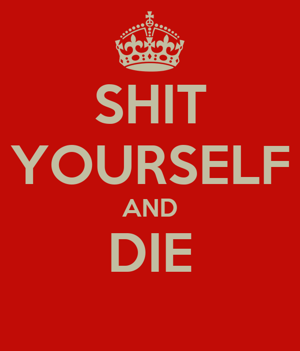 SHIT YOURSELF AND DIE