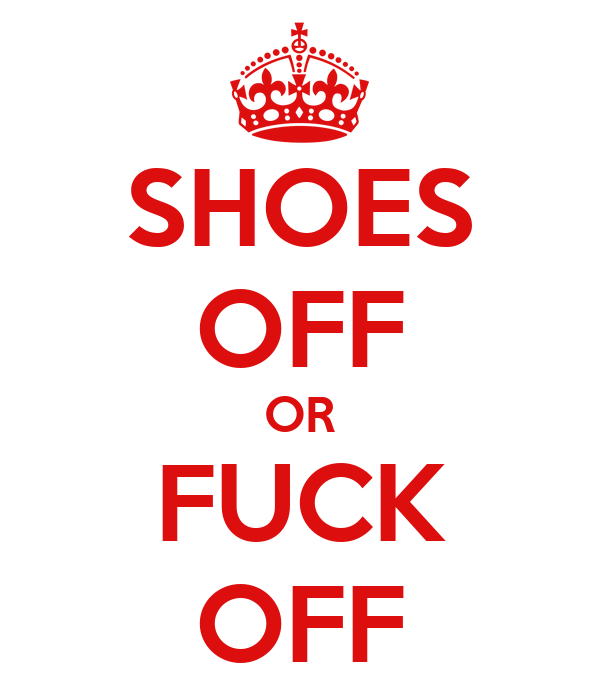 SHOES OFF OR FUCK OFF
