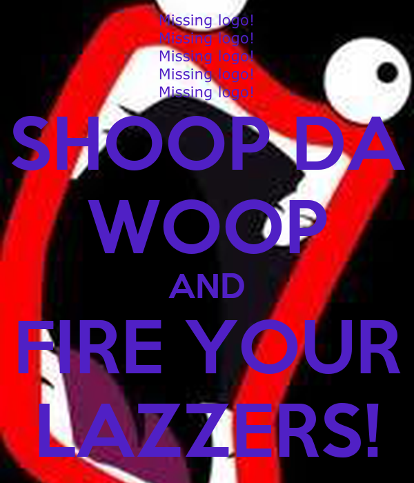 SHOOP DA WOOP AND FIRE YOUR LAZZERS!