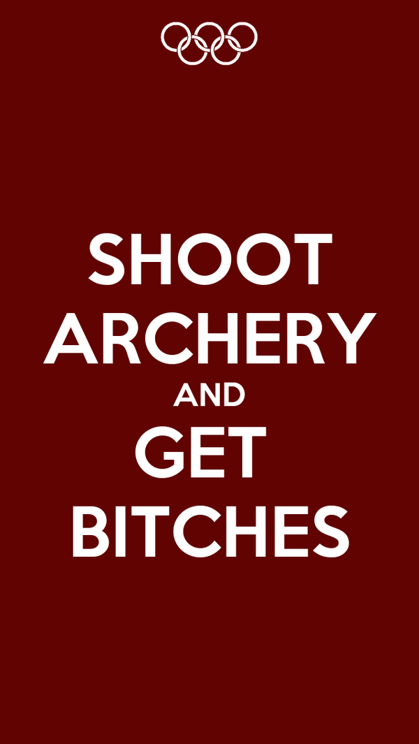 SHOOT ARCHERY AND GET  BITCHES