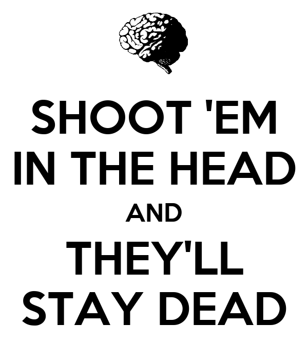 SHOOT 'EM IN THE HEAD AND THEY'LL STAY DEAD