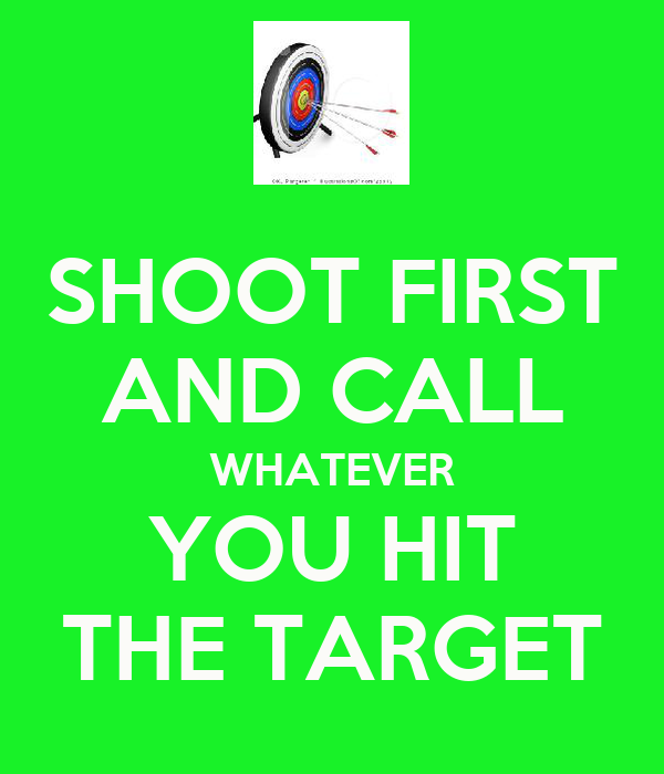 SHOOT FIRST AND CALL WHATEVER YOU HIT THE TARGET