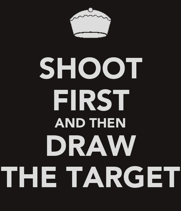 SHOOT FIRST AND THEN DRAW THE TARGET
