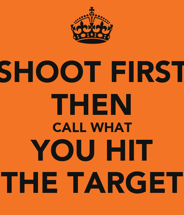 SHOOT FIRST THEN CALL WHAT YOU HIT THE TARGET