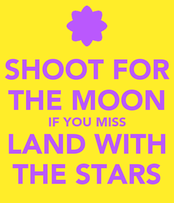 SHOOT FOR THE MOON IF YOU MISS LAND WITH THE STARS
