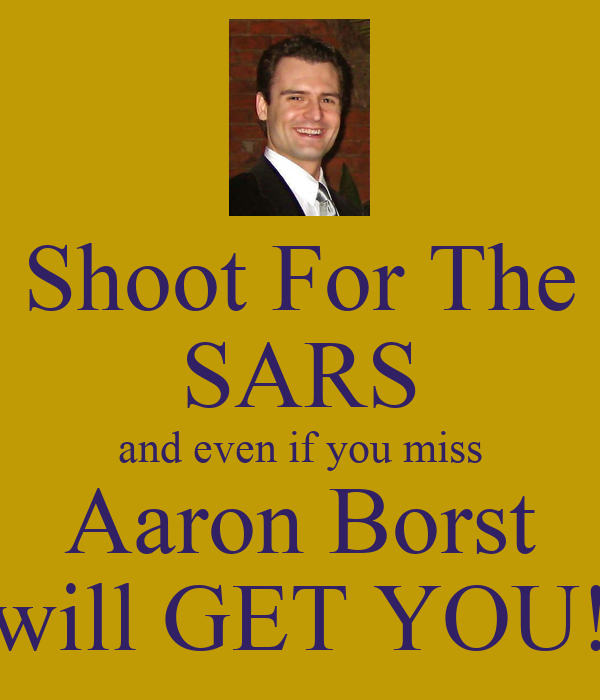 Shoot For The SARS and even if you miss Aaron Borst will GET YOU!