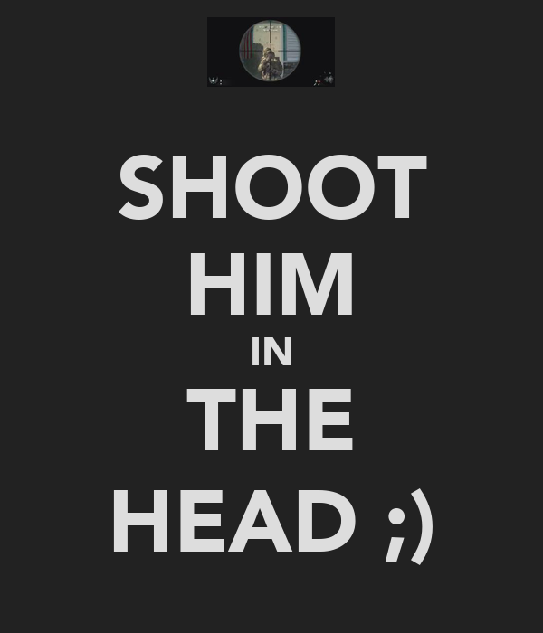 SHOOT HIM IN THE HEAD ;)