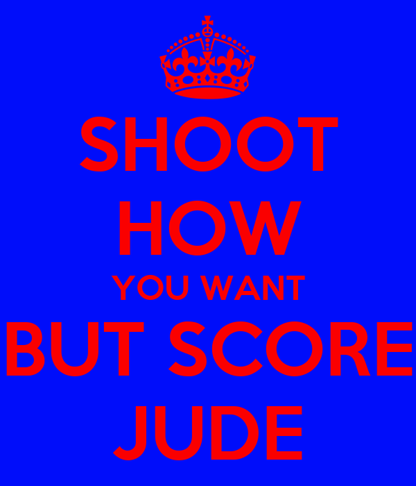SHOOT HOW YOU WANT BUT SCORE JUDE