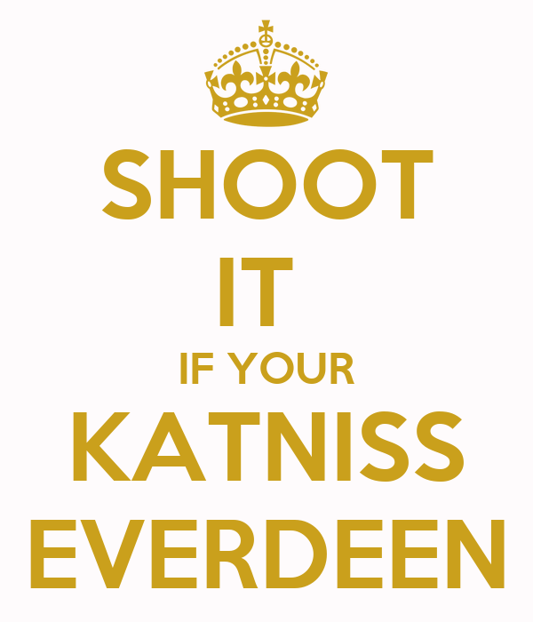 SHOOT IT  IF YOUR KATNISS EVERDEEN