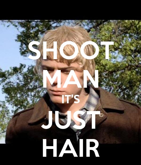 SHOOT MAN IT'S JUST HAIR