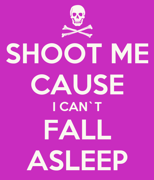 SHOOT ME CAUSE I CAN`T FALL ASLEEP