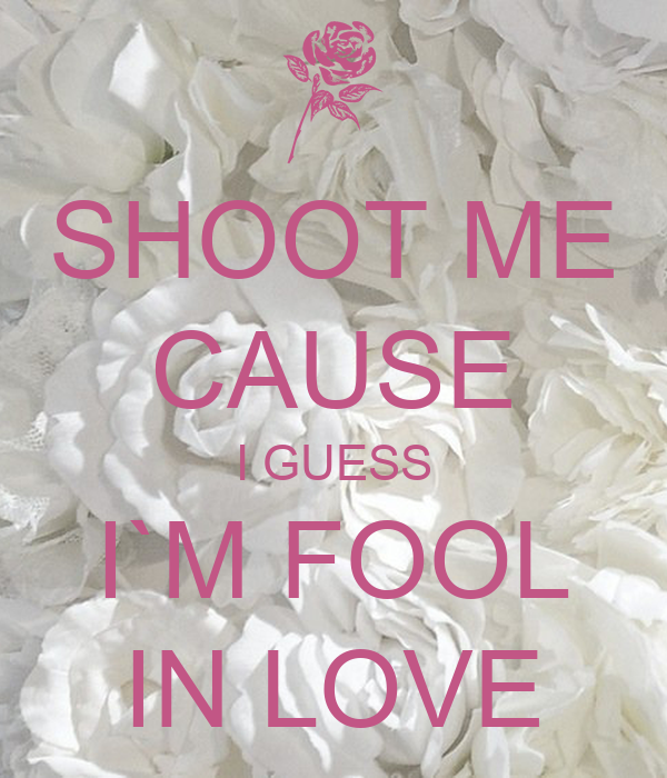 SHOOT ME CAUSE I GUESS I`M FOOL IN LOVE