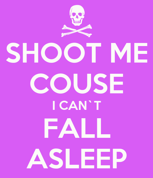 SHOOT ME COUSE I CAN`T FALL ASLEEP