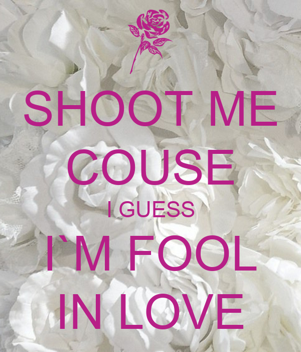 SHOOT ME COUSE I GUESS I`M FOOL IN LOVE