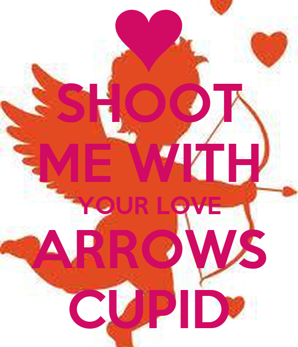 SHOOT ME WITH YOUR LOVE ARROWS CUPID