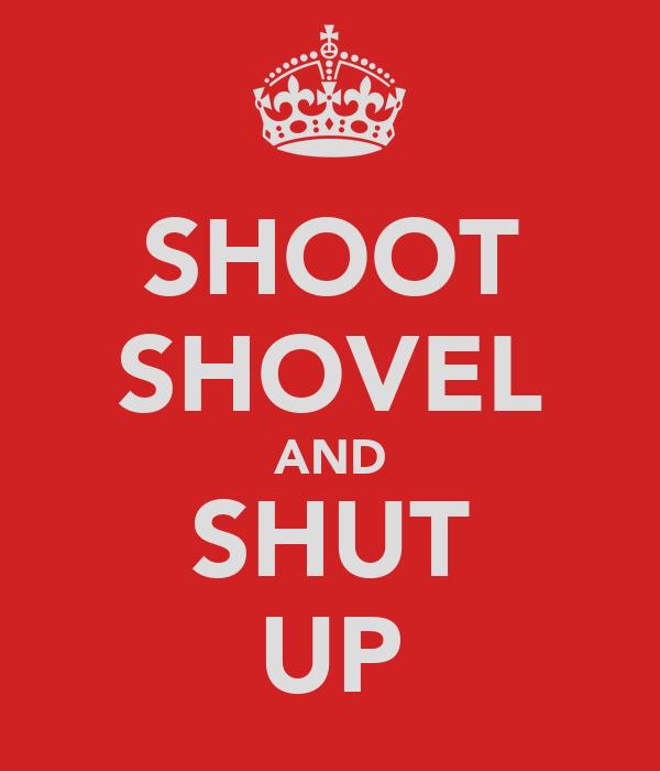 SHOOT SHOVEL AND SHUT UP