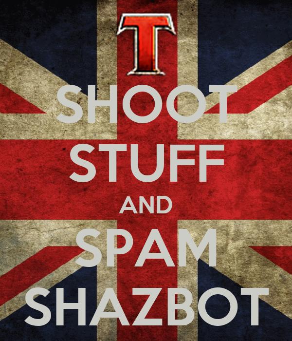 SHOOT STUFF AND SPAM SHAZBOT